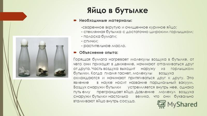 Яйцо в бутылке Необходимые материалы: -сваренное вкрутую и очищенное куриное яйцо; - стеклянная бутылка с достаточно широким горлышком; - полоска бумаги; - спички; - растительное масло. Объяснение опыта: Горящая бумага нагревает молекулы воздуха в бу