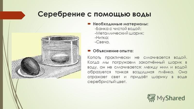 Серебрение с помощью воды Необходимые материалы: -Банка с чистой водой; -Металлический шарик; -Нитка; -Свеча. Объяснение опыта: Копоть практически не смачивается водой. Когда мы погружаем закопчённый шарик в воду, он не смачивается: между ним и водой