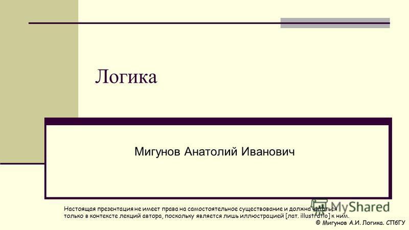 Логика Мигунов Анатолий Иванович Настоящая презентация не имеет права на самостоятельное существование и должна читаться только в контексте лекций автора, поскольку является лишь иллюстрацией [лат. illustratio] к ним.