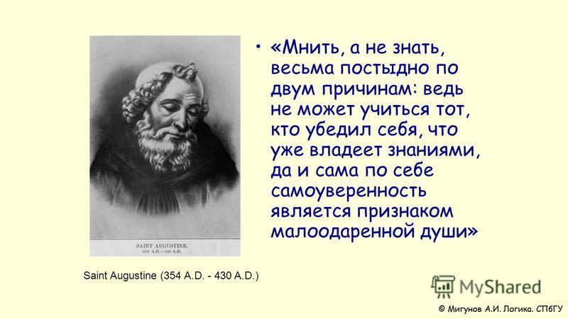 «Мнить, а не знать, весьма постыдно по двум причинам: ведь не может учиться тот, кто убедил себя, что уже владеет знаниями, да и сама по себе самоуверенность является признаком малоодаренной души» Saint Augustine (354 A.D. - 430 A.D.)