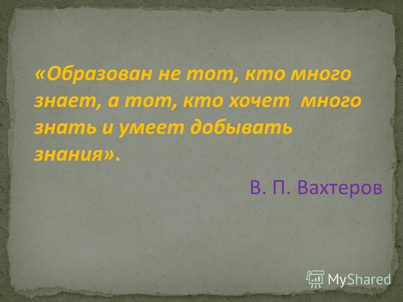 «Образован не тот, кто много знает, а тот, кто хочет много знать и умеет добывать знания». В. П. Вахтеров