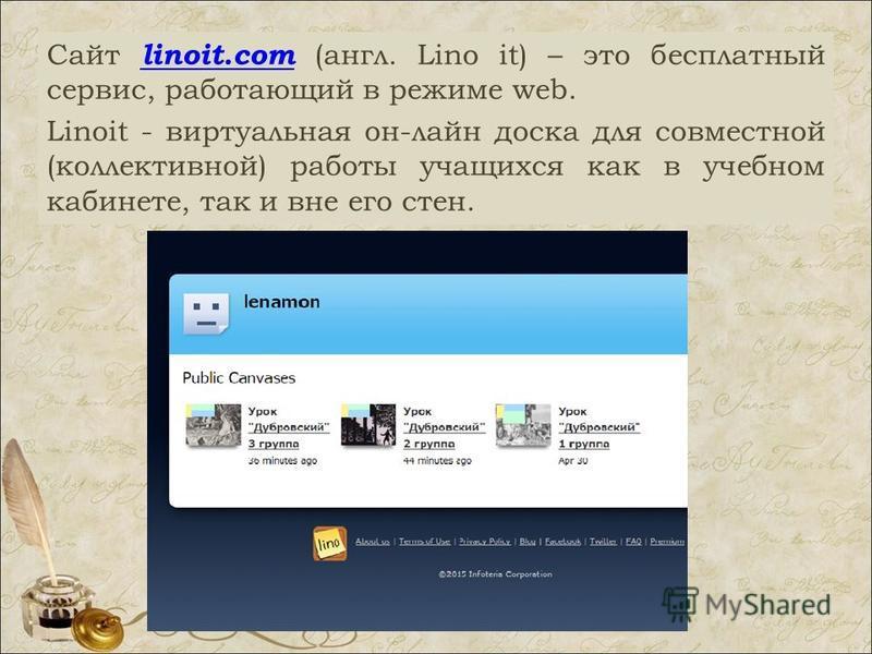 Сайт linoit.com (англ. Lino it) – это бесплатный сервис, работающий в режиме web. linoit.com Linoit - виртуальная он-лайн доска для совместной (коллективной) работы учащихся как в учебном кабинете, так и вне его стен.