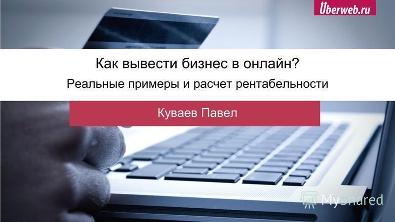 Как вывести бизнес в онлайн? Реальные примеры и расчет рентабельности Куваев Павел