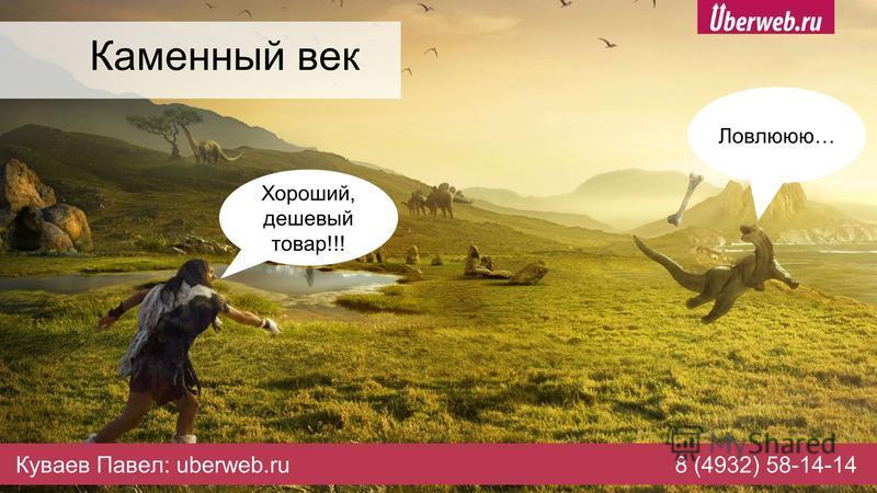 Каменный век Хороший, дешевый товар!!! Ловлююю… Куваев Павел: uberweb.ru8 (4932) 58-14-14