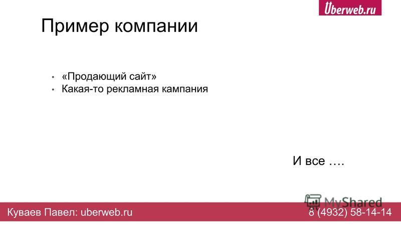 Пример компании «Продающий сайт» Какая-то рекламная кампания И все …. Куваев Павел: uberweb.ru8 (4932) 58-14-14