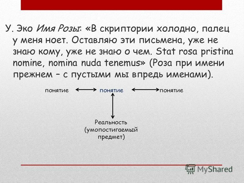 понятие Реальность (умопостигаемый предмет) У. Эко Имя Розы: «В скриптории холодно, палец у меня ноет. Оставляю эти письмена, уже не знаю кому, уже не знаю о чем. Stat rosa pristina nomine, nomina nuda tenemus» (Роза при имени прежнем – с пустыми мы