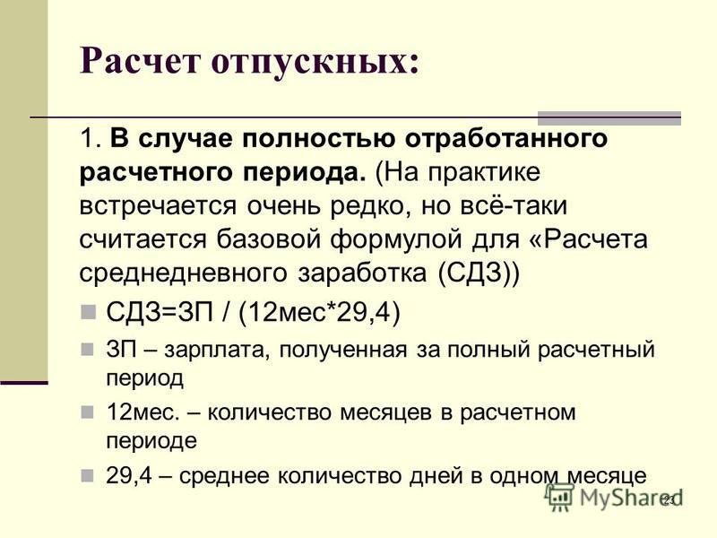 Расчет отпускных: 1. В случае полностью отработанного расчетного периода. (На практике встречается очень редко, но всё-таки считается базовой формулой для «Расчета среднедневного заработка (СДЗ)) СДЗ=ЗП / (12 мес*29,4) ЗП – зарплата, полученная за по