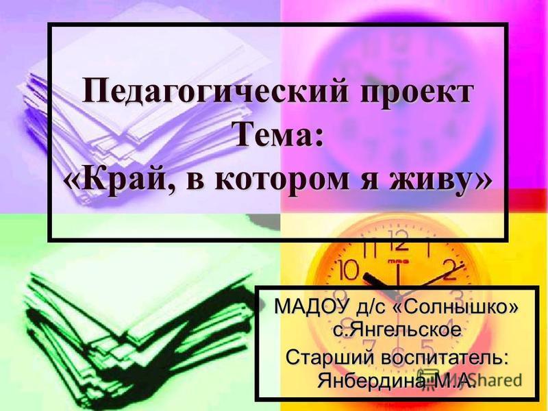 Педагогический проект Тема: «Край, в котором я живу» МАДОУ д/с «Солнышко» с.Янгельское Старший воспитатель: Янбердина М.А.