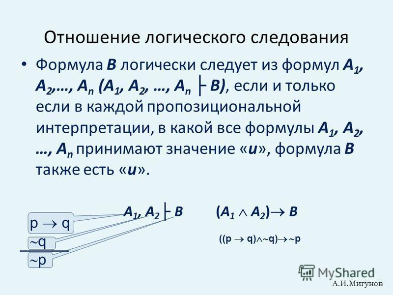 p q q p Отношение логического следования Формула В логически следует из формул А 1, А 2,…, А n (А 1, А 2, …, А n В), если и только если в каждой пропозициональной интерпретации, в какой все формулы А 1, А 2, …, А n принимают значение «и», формула В т