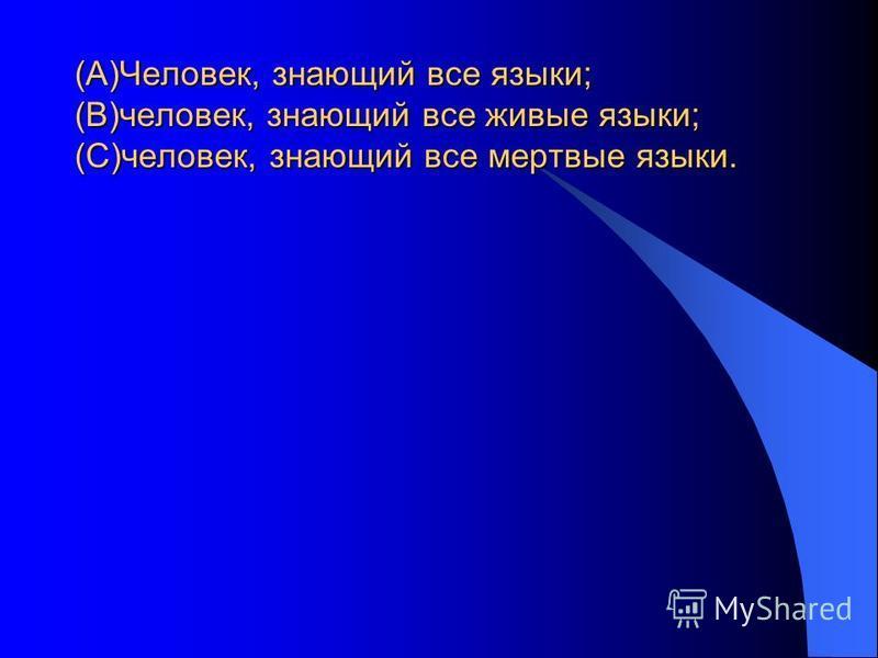 (А)Человек, знающий все языки; (В)человек, знающий все живые языки; (С)человек, знающий все мертвые языки.