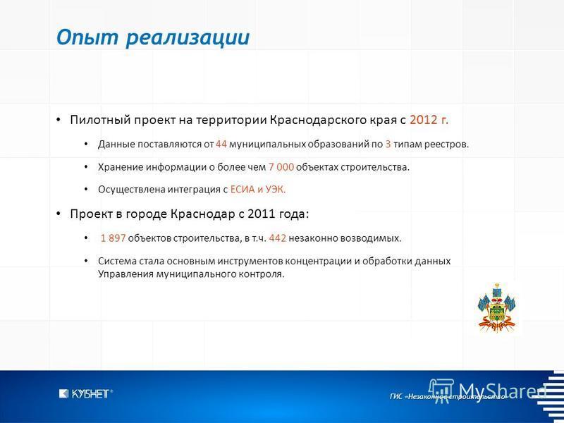 ГИС «Незаконное строительство» Опыт реализации Пилотный проект на территории Краснодарского края с 2012 г. Данные поставляются от 44 муниципальных образований по 3 типам реестров. Хранение информации о более чем 7 000 объектах строительства. Осуществ