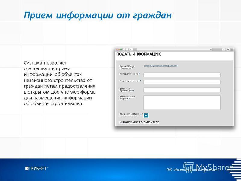 ГИС «Незаконное строительство» Прием информации от граждан Система позволяет осуществлять прием информации об объектах незаконного строительства от граждан путем предоставления в открытом доступе web-формы для размещения информации об объекте строите