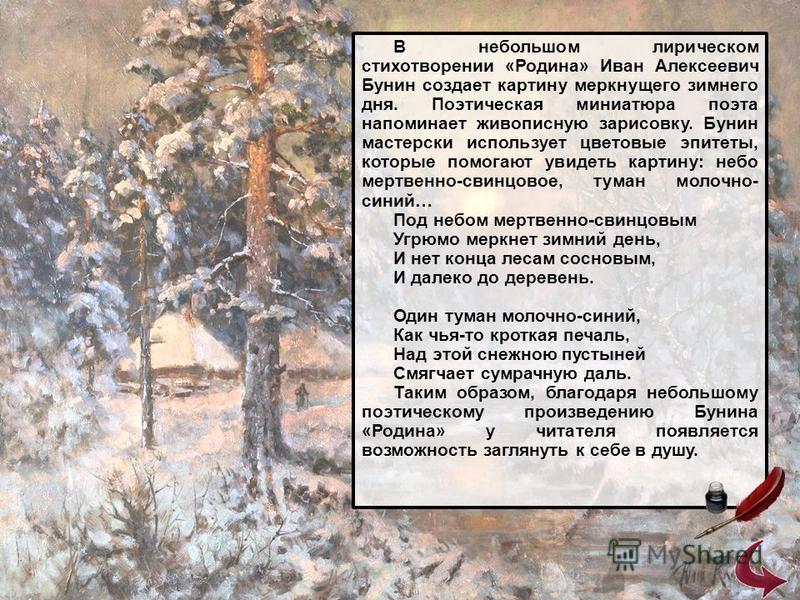 В небольшом лирическом стихотворении «Родина» Иван Алексеевич Бунин создает картину меркнущего зимнего дня. Поэтическая миниатюра поэта напоминает живописную зарисовку. Бунин мастерски использует цветовые эпитеты, которые помогают увидеть картину: не