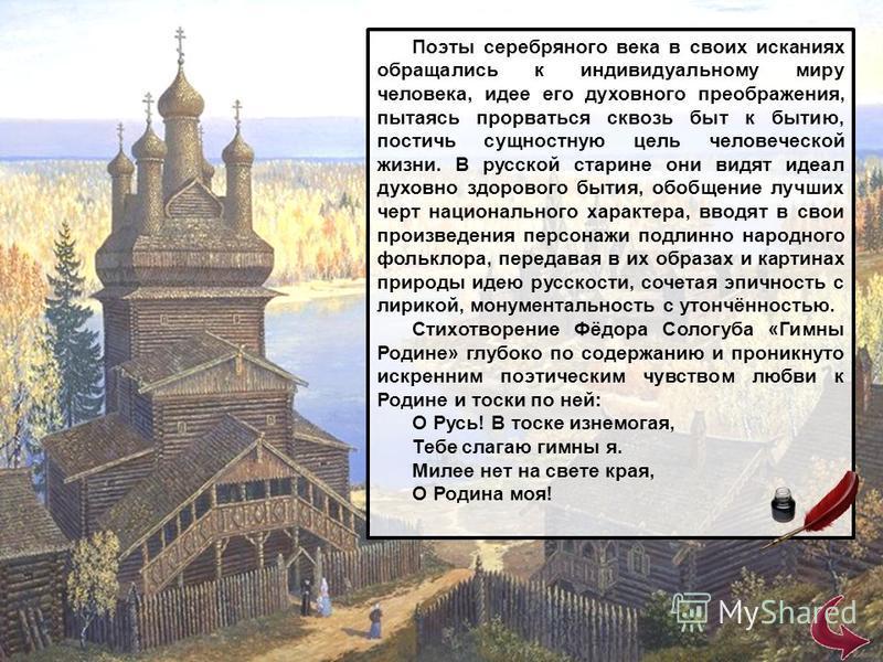 Поэты серебряного века в своих исканиях обращались к индивидуальному миру человека, идее его духовного преображения, пытаясь прорваться сквозь быт к бытию, постичь сущностную цель человеческой жизни. В русской старине они видят идеал духовно здоровог