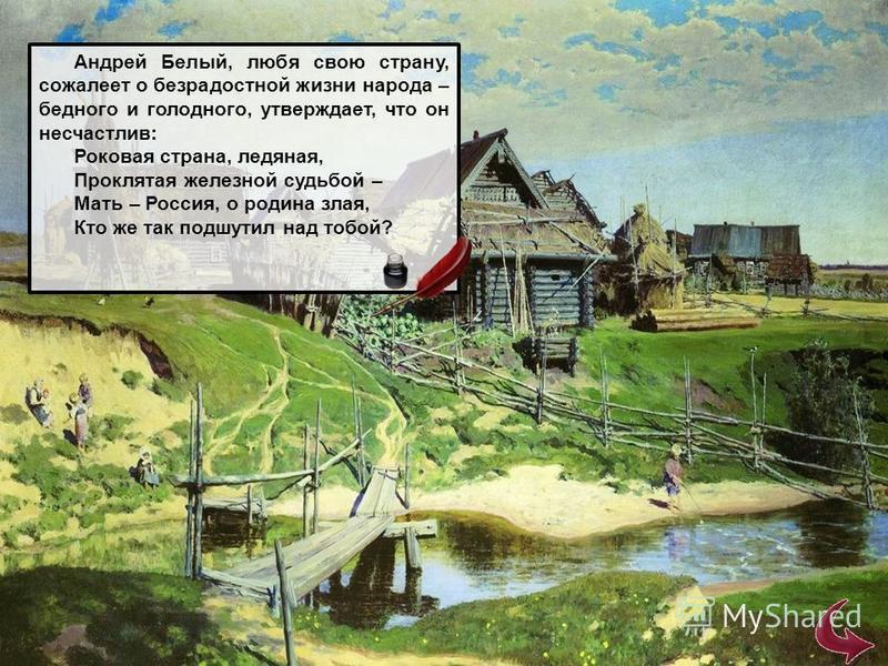 Андрей Белый, любя свою страну, сожалеет о безрадостной жизни народа – бедного и голодного, утверждает, что он несчастлив: Роковая страна, ледяная, Проклятая железной судьбой – Мать – Россия, о родина злая, Кто же так подшутил над тобой?