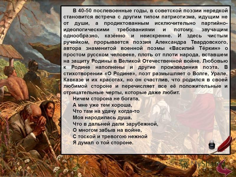 В 40-50 послевоенные годы, в советской поэзии нередкой становится встреча с другим типом патриотизма, идущим не от души, а продиктованным исключительно партийно- идеологическими требованиями и потому, звучащим однообразно, казённо и неискренне. И зде