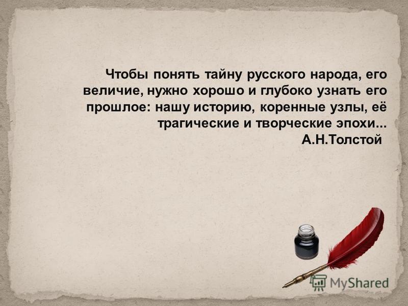 Чтобы понять тайну русского народа, его величие, нужно хорошо и глубоко узнать его прошлое: нашу историю, коренные узлы, её трагические и творческие эпохи... А.Н.Толстой