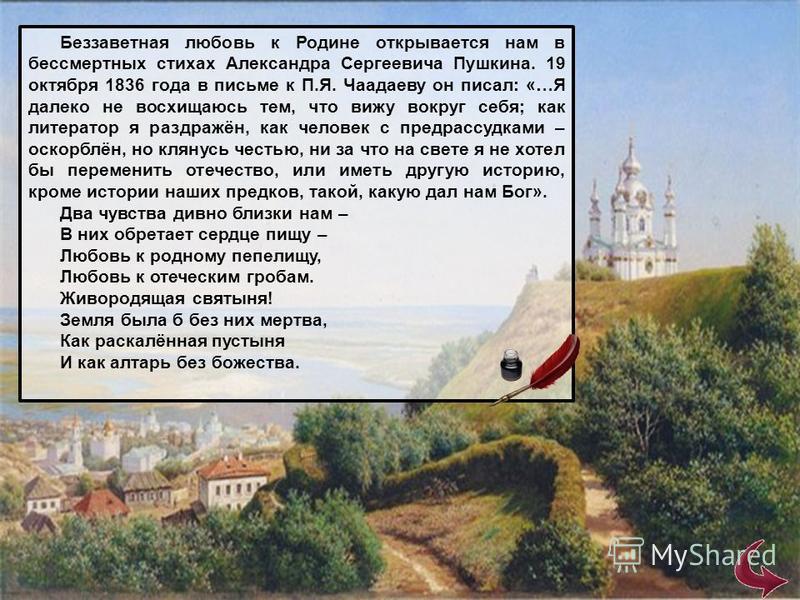 Беззаветная любовь к Родине открывается нам в бессмертных стихах Александра Сергеевича Пушкина. 19 октября 1836 года в письме к П.Я. Чаадаеву он писал: «…Я далеко не восхищаюсь тем, что вижу вокруг себя; как литератор я раздражён, как человек с предр