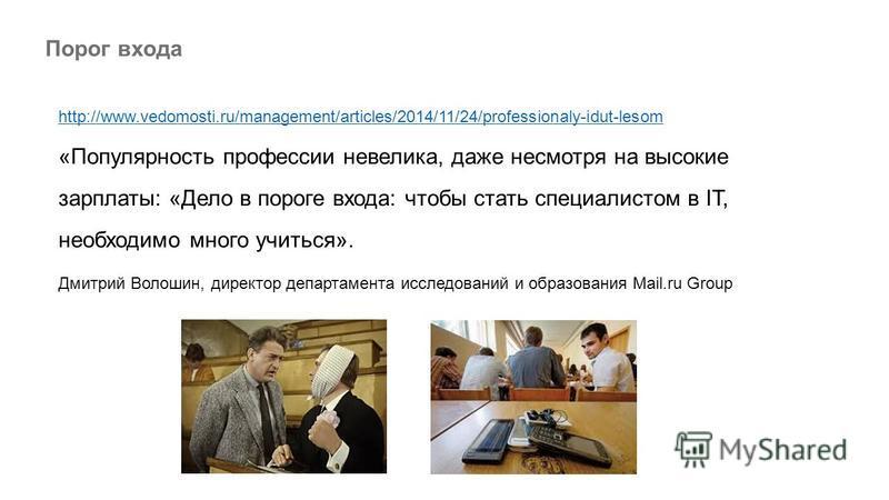 Порог входа http://www.vedomosti.ru/management/articles/2014/11/24/professionaly-idut-lesom «Популярность профессии невелика, даже несмотря на высокие зарплаты: «Дело в пороге входа: чтобы стать специалистом в IT, необходимо много учиться». Дмитрий В
