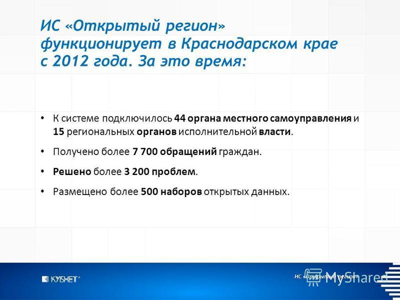 ИС «Открытый регион» ИС «Открытый регион» функционирует в Краснодарском крае с 2012 года. За это время: К системе подключилось 44 органа местного самоуправления и 15 региональных органов исполнительной власти. Получено более 7 700 обращений граждан.