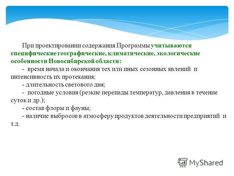 При проектировании содержания Программы учитываются специфические географические, климатические, экологические особенности Новосибирской области: - время начала и окончания тех или иных сезонных явлений и интенсивность их протекания; - длительность с