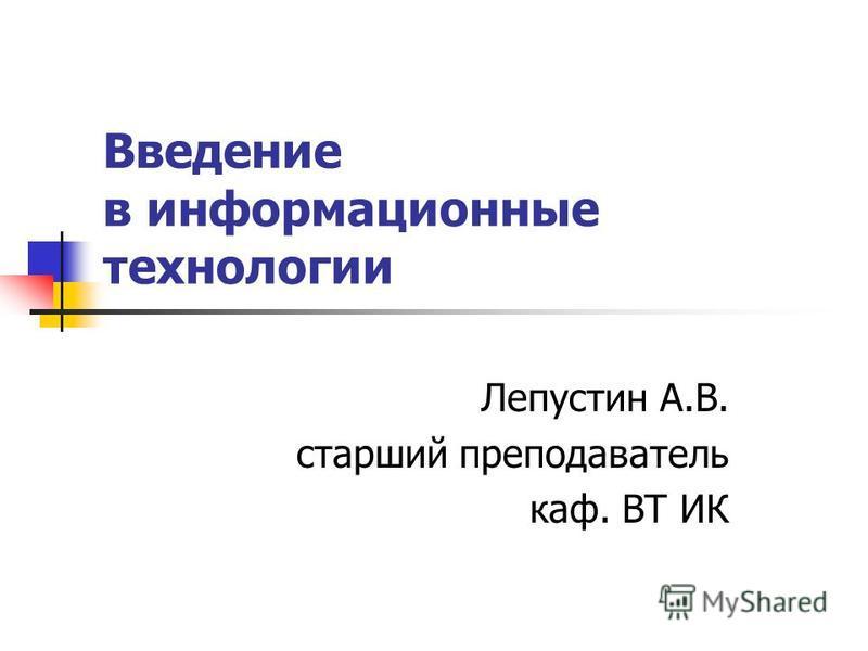 Введение в информационные технологии Лепустин А.В. старший преподаватель каф. ВТ ИК
