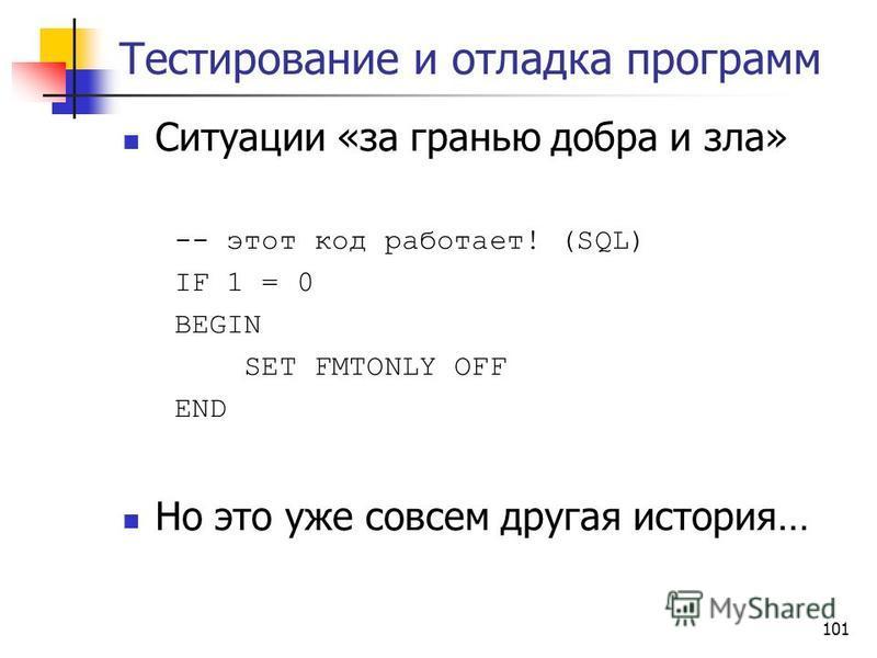 101 Тестирование и отладка программ Ситуации «за гранью добра и зла» -- этот код работает! (SQL) IF 1 = 0 BEGIN SET FMTONLY OFF END Но это уже совсем другая история…