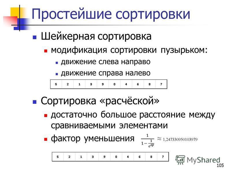 105 Простейшие сортировки Шейкерная сортировка модификация сортировки пузырьком: движение слева направо движение справа налево Сортировка «расчёской» достаточно большое расстояние между сравниваемыми элементами фактор уменьшения