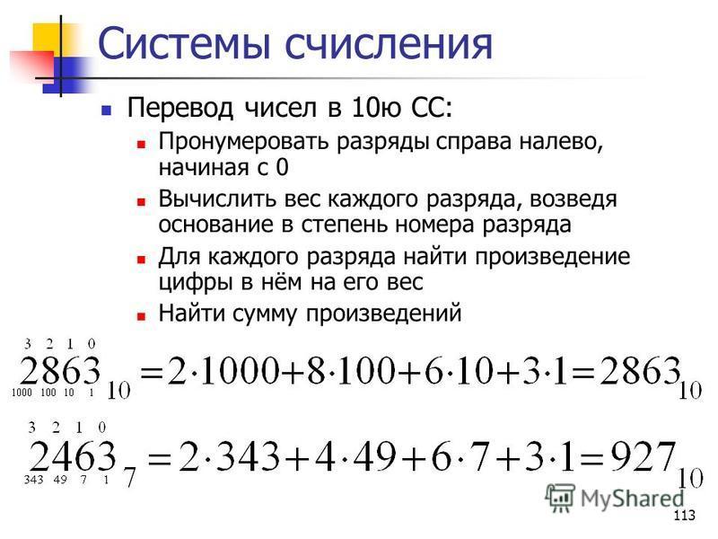 113 Системы счисления Перевод чисел в 10 ю СС: Пронумеровать разряды справа налево, начиная с 0 Вычислить вес каждого разряда, возведя основание в степень номера разряда Для каждого разряда найти произведение цифры в нём на его вес Найти сумму произв