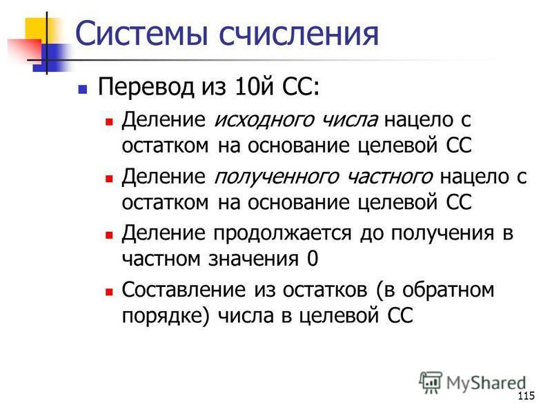 115 Системы счисления Перевод из 10 й СС: Деление исходного числа нацело с остатком на основание целевой СС Деление полученного частного нацело с остатком на основание целевой СС Деление продолжается до получения в частном значения 0 Составление из о