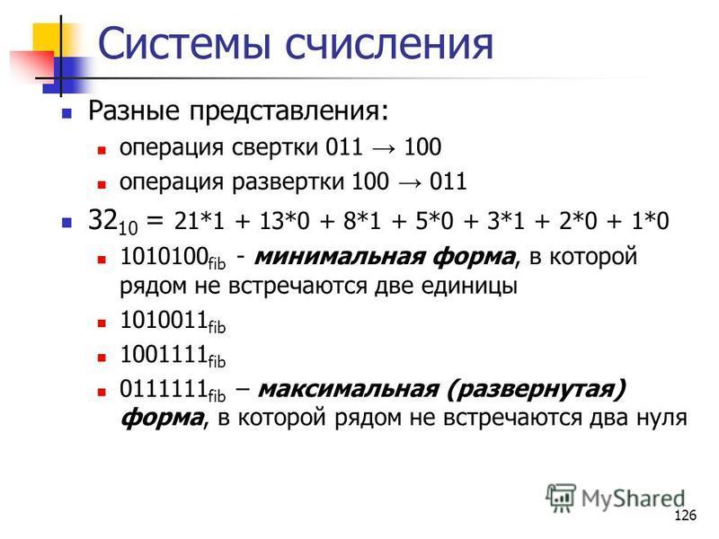 126 Системы счисления Разные представления: операция свертки 011 100 операция развертки 100 011 32 10 = 21*1 + 13*0 + 8*1 + 5*0 + 3*1 + 2*0 + 1*0 1010100 fib - минимальная форма, в которой рядом не встречаются две единицы 1010011 fib 1001111 fib 0111