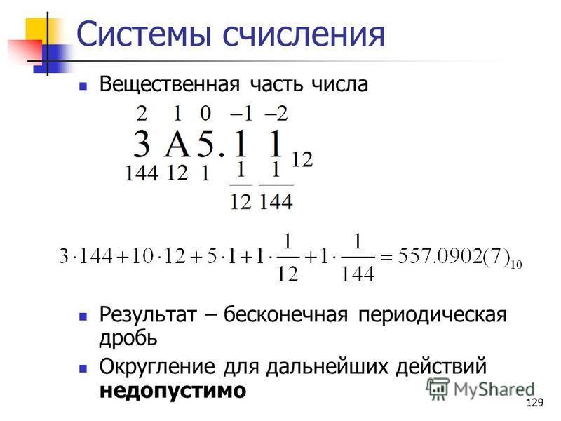 129 Системы счисления Вещественная часть числа Результат – бесконечная периодическая дробь Округление для дальнейших действий недопустимо