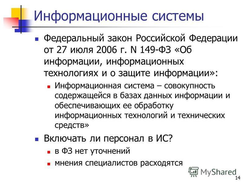 14 Информационные системы Федеральный закон Российской Федерации от 27 июля 2006 г. N 149-ФЗ «Об информации, информационных технологиях и о защите информации»: Информационная система – совокупность содержащейся в базах данных информации и обеспечиваю