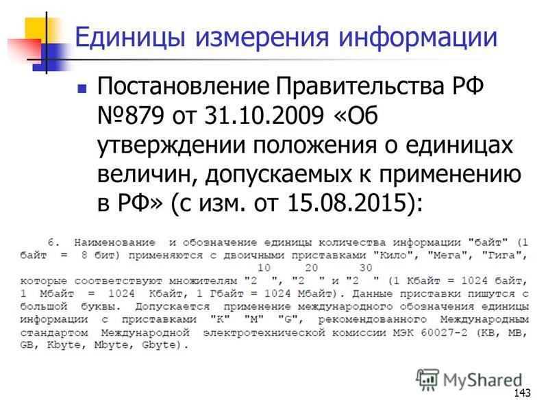143 Единицы измерения информации Постановление Правительства РФ 879 от 31.10.2009 «Об утверждении положения о единицах величин, допускаемых к применению в РФ» (с изм. от 15.08.2015):