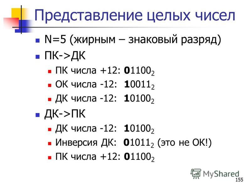 155 Представление целых чисел N=5 (жирным – знаковый разряд) ПК->ДК ПК числа +12: 01100 2 ОК числа -12: 10011 2 ДК числа -12: 10100 2 ДК->ПК ДК числа -12: 10100 2 Инверсия ДК: 01011 2 (это не ОК!) ПК числа +12: 01100 2