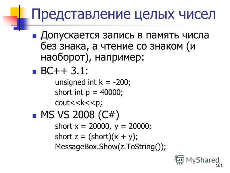 161 Представление целых чисел Допускается запись в память числа без знака, а чтение со знаком (и наоборот), например: BC++ 3.1: unsigned int k = -200; short int p = 40000; cout<<k<<p; MS VS 2008 (C#) short x = 20000, y = 20000; short z = (short)(x +