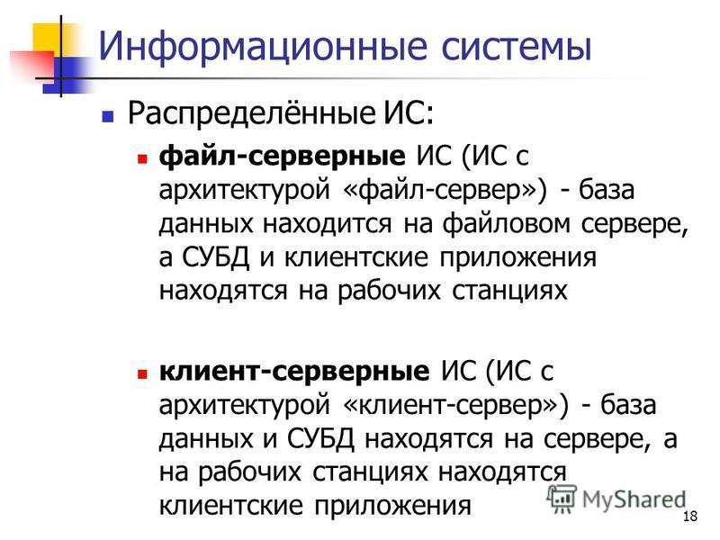 18 Информационные системы Распределённые ИС: файл-серверные ИС (ИС с архитектурой «файл-сервер») - база данных находится на файловом сервере, а СУБД и клиентские приложения находятся на рабочих станциях клиент-серверные ИС (ИС с архитектурой «клиент-