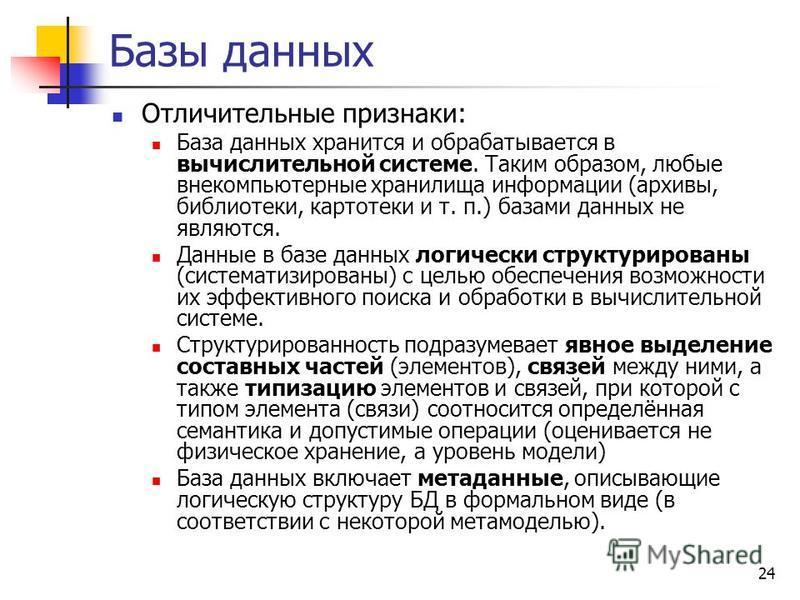 24 Базы данных Отличительные признаки: База данных хранится и обрабатывается в вычислительной системе. Таким образом, любые вне компьютерные хранилища информации (архивы, библиотеки, картотеки и т. п.) базами данных не являются. Данные в базе данных