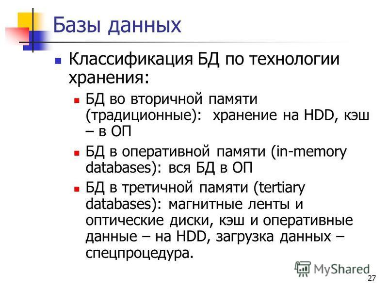 27 Базы данных Классификация БД по технологии хранения: БД во вторичной памяти (традиционные): хранение на HDD, кэш – в ОП БД в оперативной памяти (in-memory databases): вся БД в ОП БД в третичной памяти (tertiary databases): магнитные ленты и оптиче
