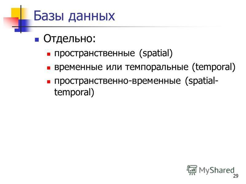 29 Базы данных Отдельно: пространственные (spatial) временные или темпоральные (temporal) пространственно-временные (spatial- temporal)