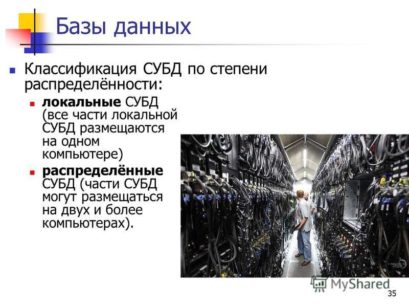 35 Базы данных Классификация СУБД по степени распределённости: локальные СУБД (все части локальной СУБД размещаются на одном компьютере) распределённые СУБД (части СУБД могут размещаться на двух и более компьютерах).