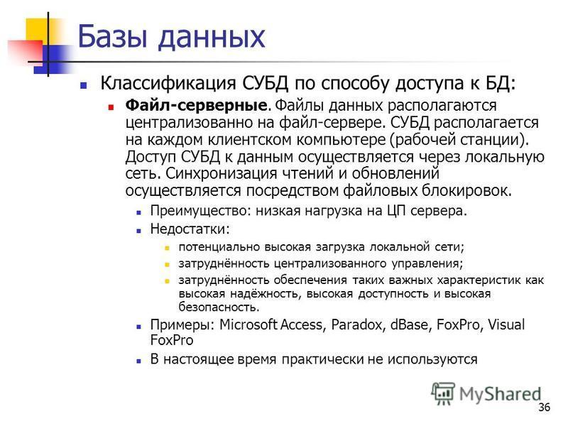 36 Базы данных Классификация СУБД по способу доступа к БД: Файл-серверные. Файлы данных располагаются централизованно на файл-сервере. СУБД располагается на каждом клиентском компьютере (рабочей станции). Доступ СУБД к данным осуществляется через лок