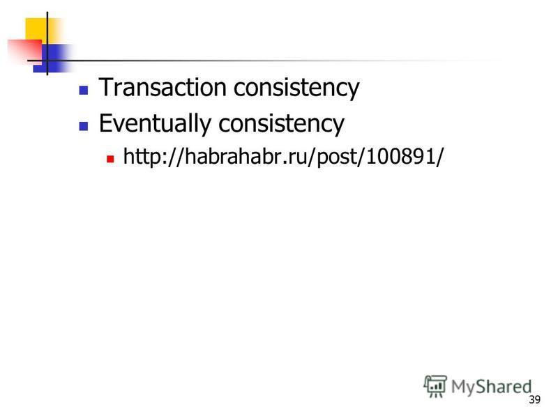 39 Transaction consistency Eventually consistency http://habrahabr.ru/post/100891/