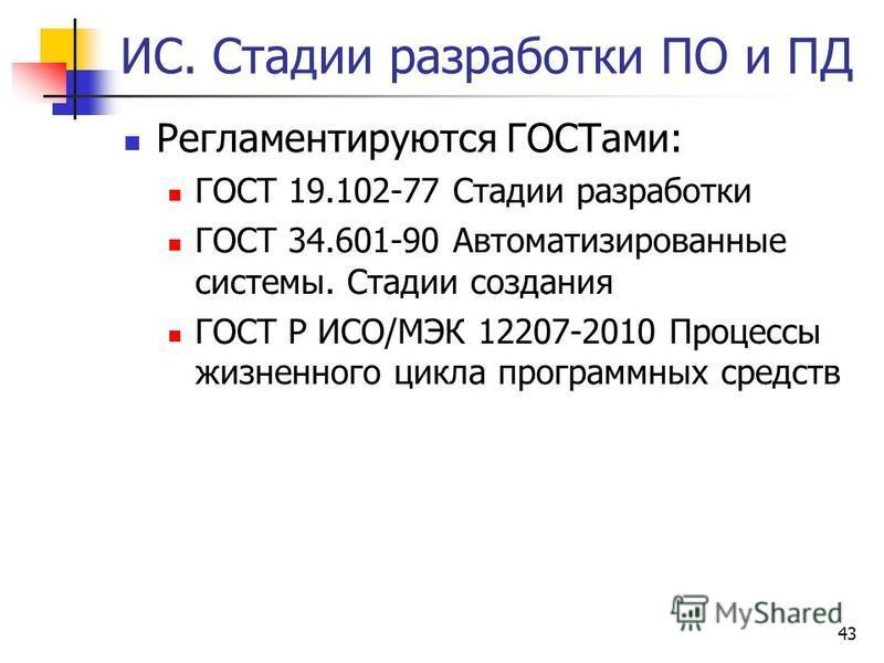 43 ИС. Стадии разработки ПО и ПД Регламентируются ГОСТами: ГОСТ 19.102-77 Стадии разработки ГОСТ 34.601-90 Автоматизированные системы. Стадии создания ГОСТ Р ИСО/МЭК 12207-2010 Процессы жизненного цикла программных средств