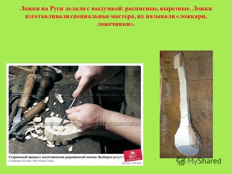 Ложки на Руси делали с выдумкой: расписные, вырезные. Ложки изготавливали специальные мастера, их называли «ложкари, ложечники».