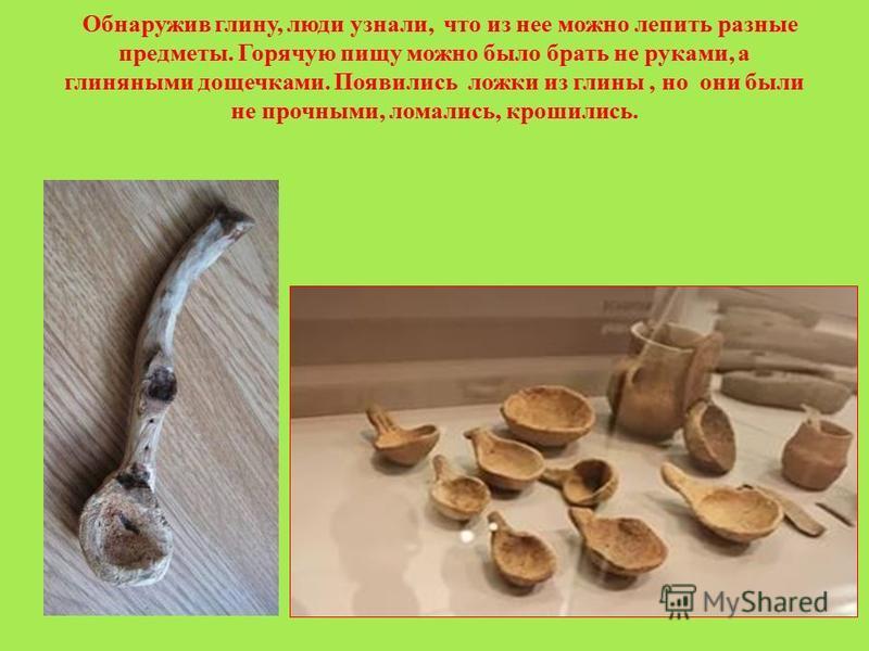 Обнаружив глину, люди узнали, что из нее можно лепить разные предметы. Горячую пищу можно было брать не руками, а глиняными дощечками. Появились ложки из глины, но они были не прочными, ломались, крошились.