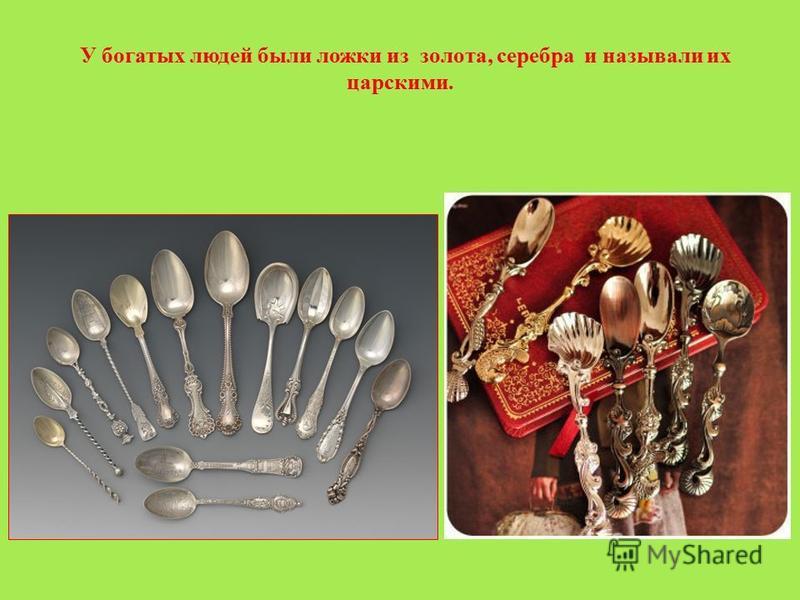 У богатых людей были ложки из золота, серебра и называли их царскими.