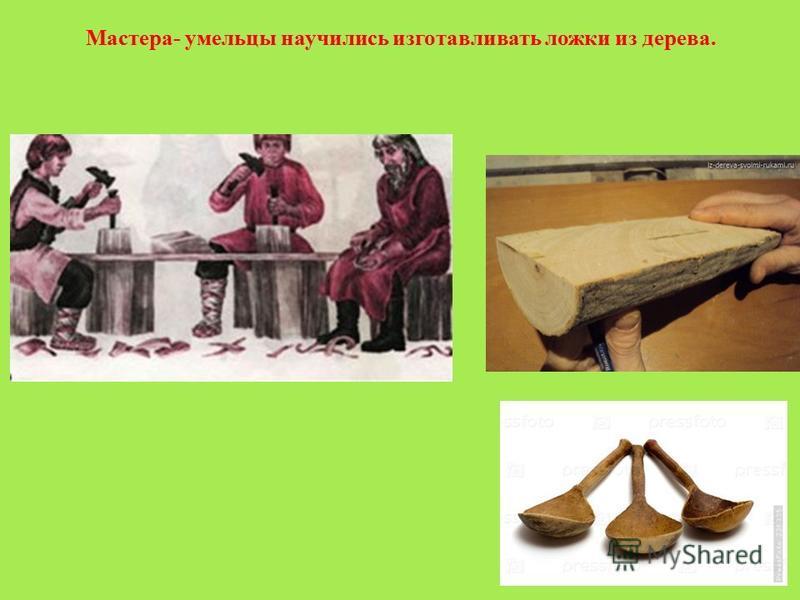 Мастера- умельцы научились изготавливать ложки из дерева.