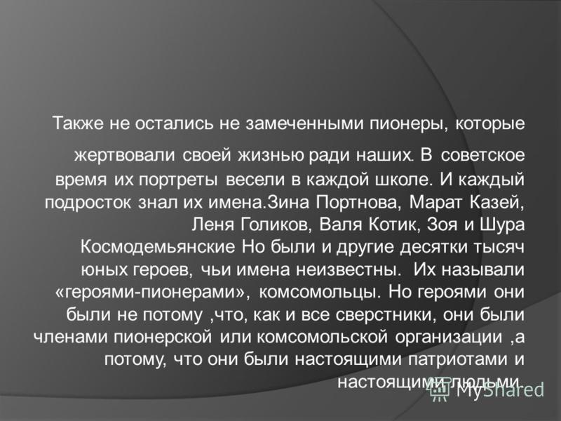 Также не остались не замеченными пионеры, которые жертвовали своей жизнью ради наших. В советское время их портреты весели в каждой школе. И каждый подросток знал их имена.Зина Портнова, Марат Казей, Леня Голиков, Валя Котик, Зоя и Шура Космодемьянск