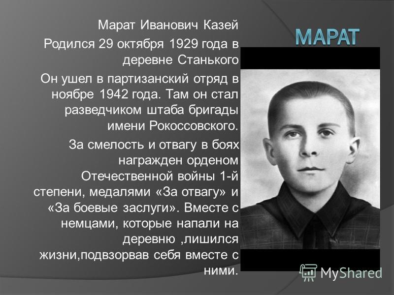Марат Иванович Казей Родился 29 октября 1929 года в деревне Станького Он ушел в партизанский отряд в ноябре 1942 года. Там он стал разведчиком штаба бригады имени Рокоссовского. За смелость и отвагу в боях награжден орденом Отечественной войны 1-й ст
